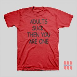 Adults Suck Then You Are One T-shirt