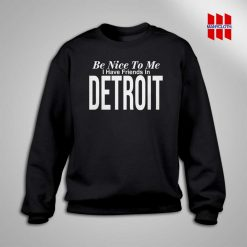Be Nice To Me I Have A Friends In Detroit Sweatshirt