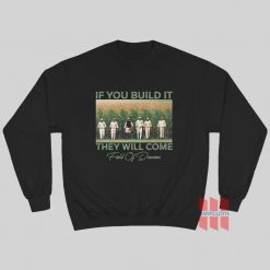 Field Of Dreams If You Build It They Will Come Sweatshirt