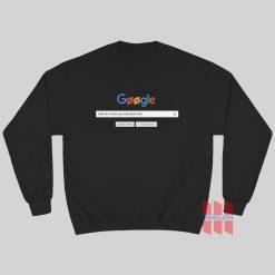 Google How Do I Know You Truly Love Me Sweatshirt