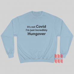 It's Not Covid I'm Just Incredibly Hungover Sweatshirt