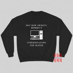 Not Now Sweety Mommy's Cyberbullying The Mayor Sweatshirt