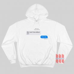 But I Can't Live Without You Then Die Message Hoodie