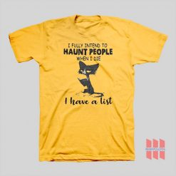 Cat I Fully Intend To Haunt People When I Die I Have A List T-shirt